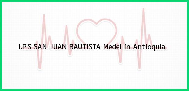 Teléfono, Dirección y otros datos de contacto para I.P.S SAN JUAN BAUTISTA, Medellín, Antioquia, Colombia