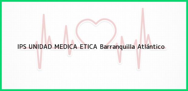 Teléfono, Dirección y otros datos de contacto para IPS UNIDAD MEDICA ETICA, Barranquilla, Atlántico, Colombia