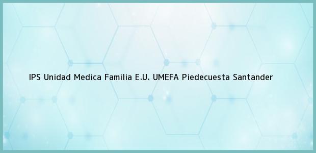 Teléfono, Dirección y otros datos de contacto para IPS Unidad Medica Familia E.U. UMEFA, Piedecuesta, Santander, Colombia