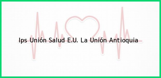 Teléfono, Dirección y otros datos de contacto para Ips Unión Salud E.U., La Unión, Antioquia, Colombia
