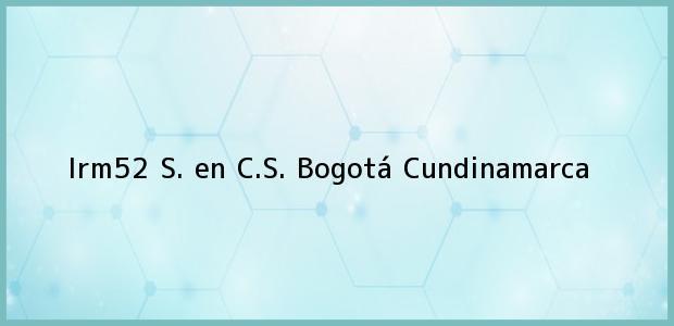 Teléfono, Dirección y otros datos de contacto para Irm52 S. en C.S., Bogotá, Cundinamarca, Colombia