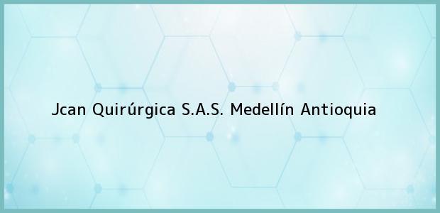 Teléfono, Dirección y otros datos de contacto para Jcan Quirúrgica S.A.S., Medellín, Antioquia, Colombia