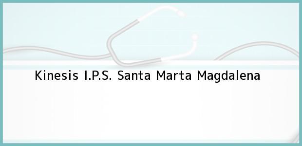 Teléfono, Dirección y otros datos de contacto para Kinesis I.P.S., Santa Marta, Magdalena, Colombia