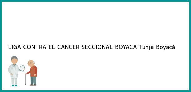 Teléfono, Dirección y otros datos de contacto para LIGA CONTRA EL CANCER SECCIONAL BOYACA, Tunja, Boyacá, Colombia