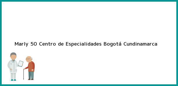 Teléfono, Dirección y otros datos de contacto para Marly 50 Centro de Especialidades, Bogotá, Cundinamarca, Colombia
