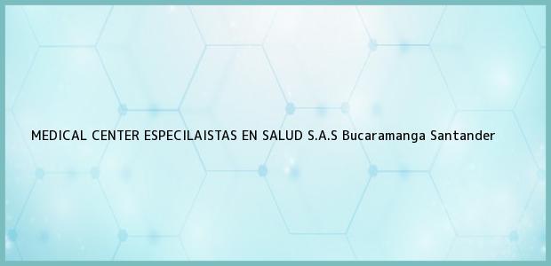 Teléfono, Dirección y otros datos de contacto para MEDICAL CENTER ESPECILAISTAS EN SALUD S.A.S, Bucaramanga, Santander, Colombia