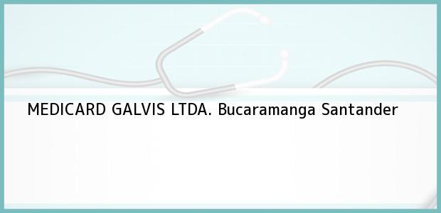 Teléfono, Dirección y otros datos de contacto para MEDICARD GALVIS LTDA., Bucaramanga, Santander, Colombia