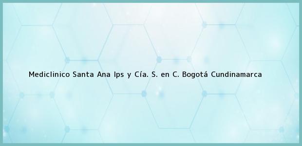 Teléfono, Dirección y otros datos de contacto para Mediclinico Santa Ana Ips y Cía. S. en C., Bogotá, Cundinamarca, Colombia