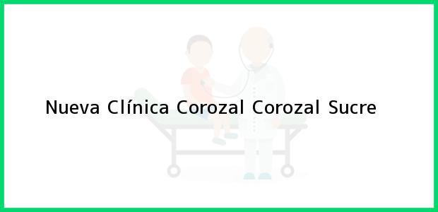 Teléfono, Dirección y otros datos de contacto para Nueva Clínica Corozal, Corozal, Sucre, Colombia