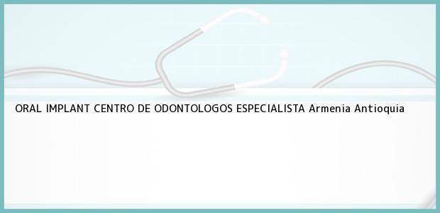 Teléfono, Dirección y otros datos de contacto para ORAL IMPLANT CENTRO DE ODONTOLOGOS ESPECIALISTA, Armenia, Antioquia, Colombia