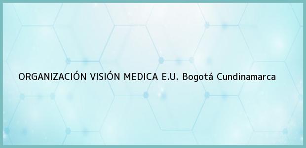 Teléfono, Dirección y otros datos de contacto para ORGANIZACIÓN VISIÓN MEDICA E.U., Bogotá, Cundinamarca, Colombia