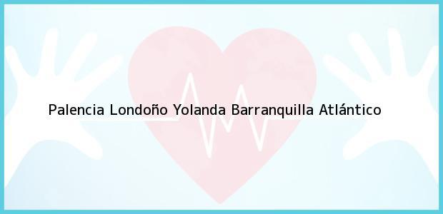 Teléfono, Dirección y otros datos de contacto para Palencia Londoño Yolanda, Barranquilla, Atlántico, Colombia