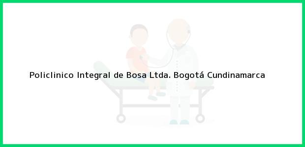 Teléfono, Dirección y otros datos de contacto para Policlinico Integral de Bosa Ltda., Bogotá, Cundinamarca, Colombia