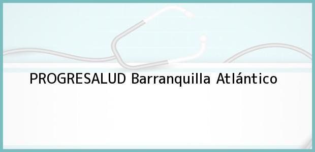 Teléfono, Dirección y otros datos de contacto para PROGRESALUD, Barranquilla, Atlántico, Colombia