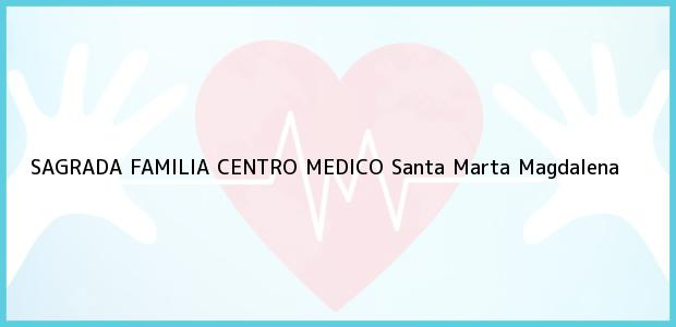 Teléfono, Dirección y otros datos de contacto para SAGRADA FAMILIA CENTRO MEDICO, Santa Marta, Magdalena, Colombia