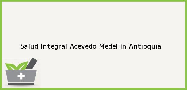 Teléfono, Dirección y otros datos de contacto para Salud Integral Acevedo, Medellín, Antioquia, Colombia