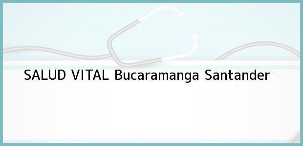 Teléfono, Dirección y otros datos de contacto para SALUD VITAL, Bucaramanga, Santander, Colombia