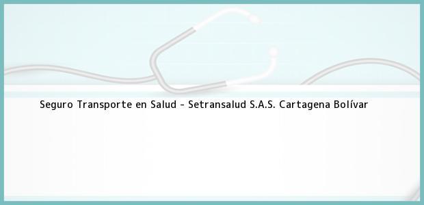 Teléfono, Dirección y otros datos de contacto para Seguro Transporte en Salud - Setransalud S.A.S., Cartagena, Bolívar, Colombia