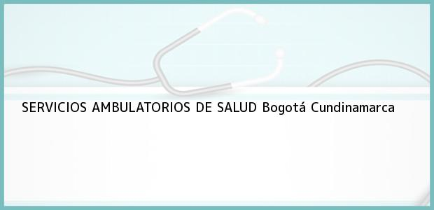 Teléfono, Dirección y otros datos de contacto para SERVICIOS AMBULATORIOS DE SALUD, Bogotá, Cundinamarca, Colombia