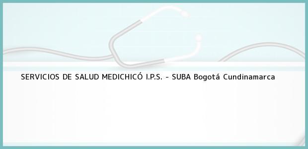 Teléfono, Dirección y otros datos de contacto para SERVICIOS DE SALUD MEDICHICÓ I.P.S. - SUBA, Bogotá, Cundinamarca, Colombia