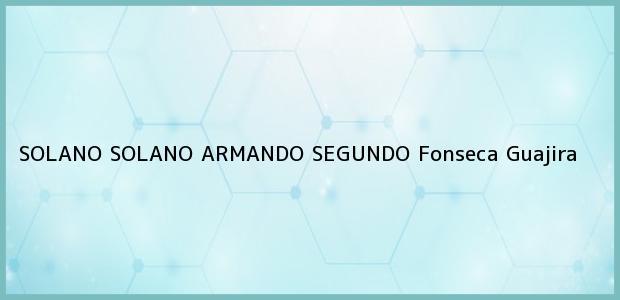 Teléfono, Dirección y otros datos de contacto para SOLANO SOLANO ARMANDO SEGUNDO, Fonseca, Guajira, Colombia