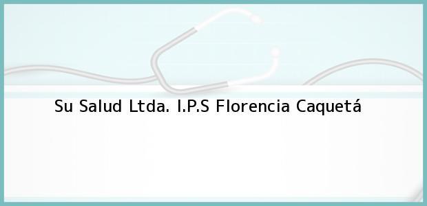 Teléfono, Dirección y otros datos de contacto para Su Salud Ltda. I.P.S, Florencia, Caquetá, Colombia