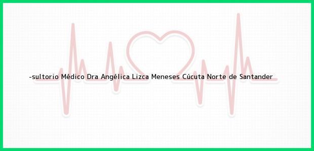 Teléfono, Dirección y otros datos de contacto para -sultorio Médico Dra Angélica Lizca Meneses, Cúcuta, Norte de Santander, Colombia