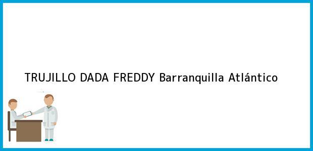 Teléfono, Dirección y otros datos de contacto para TRUJILLO DADA FREDDY, Barranquilla, Atlántico, Colombia