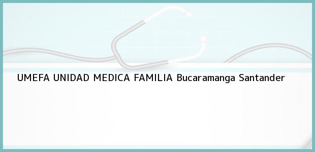 Teléfono, Dirección y otros datos de contacto para UMEFA UNIDAD MEDICA FAMILIA, Bucaramanga, Santander, Colombia
