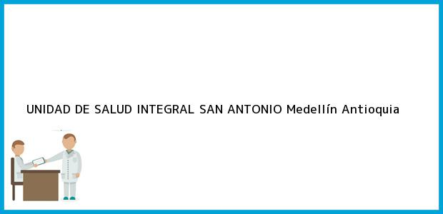 Teléfono, Dirección y otros datos de contacto para UNIDAD DE SALUD INTEGRAL SAN ANTONIO, Medellín, Antioquia, Colombia