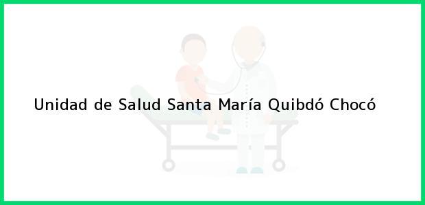 Teléfono, Dirección y otros datos de contacto para Unidad de Salud Santa María, Quibdó, Chocó, Colombia