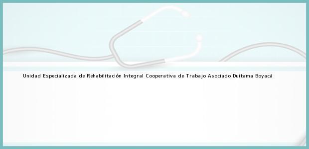Teléfono, Dirección y otros datos de contacto para Unidad Especializada de Rehabilitación Integral Cooperativa de Trabajo Asociado, Duitama, Boyacá, Colombia