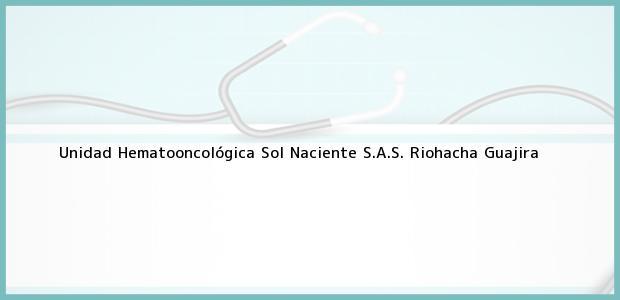 Teléfono, Dirección y otros datos de contacto para Unidad Hematooncológica Sol Naciente S.A.S., Riohacha, Guajira, Colombia