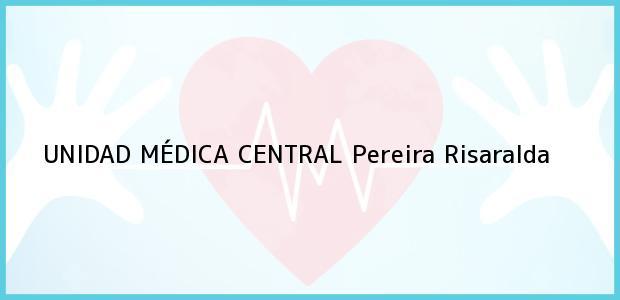 Teléfono, Dirección y otros datos de contacto para UNIDAD MÉDICA CENTRAL, Pereira, Risaralda, Colombia
