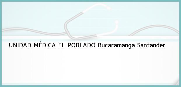 Teléfono, Dirección y otros datos de contacto para UNIDAD MÉDICA EL POBLADO, Bucaramanga, Santander, Colombia