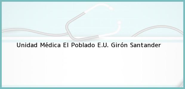 Teléfono, Dirección y otros datos de contacto para Unidad Médica El Poblado E.U., Girón, Santander, Colombia
