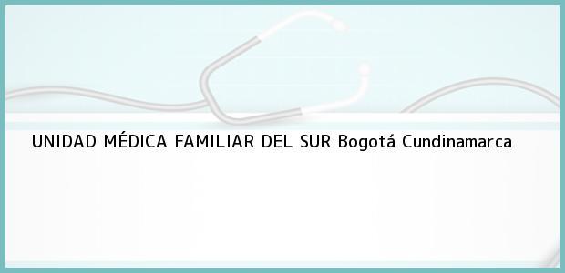 Teléfono, Dirección y otros datos de contacto para UNIDAD MÉDICA FAMILIAR DEL SUR, Bogotá, Cundinamarca, Colombia