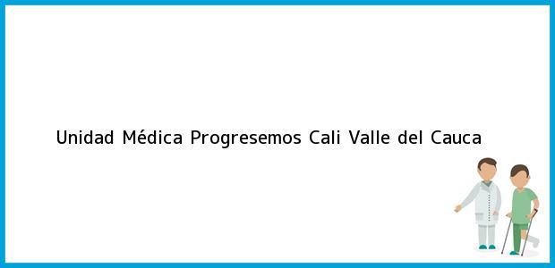 Teléfono, Dirección y otros datos de contacto para Unidad Médica Progresemos, Cali, Valle del Cauca, Colombia