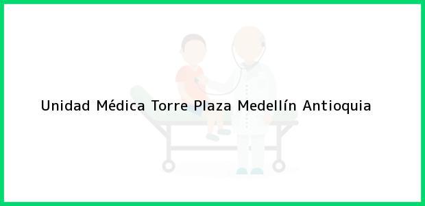 Teléfono, Dirección y otros datos de contacto para Unidad Médica Torre Plaza, Medellín, Antioquia, Colombia