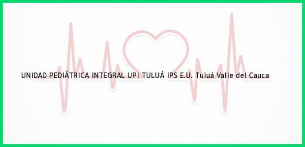 Teléfono, Dirección y otros datos de contacto para UNIDAD PEDIÁTRICA INTEGRAL UPI TULUÁ IPS E.U., Tuluá, Valle del Cauca, Colombia