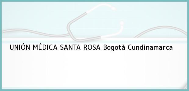 Teléfono, Dirección y otros datos de contacto para UNIÓN MÉDICA SANTA ROSA, Bogotá, Cundinamarca, Colombia