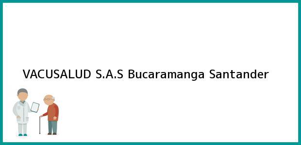 Teléfono, Dirección y otros datos de contacto para VACUSALUD S.A.S, Bucaramanga, Santander, Colombia