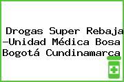 Drogas Super Rebaja -Unidad Médica Bosa Bogotá Cundinamarca
