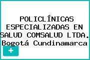 POLICLÍNICAS ESPECIALIZADAS EN SALUD COMSALUD LTDA. Bogotá Cundinamarca