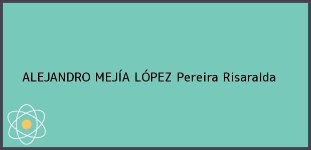 Teléfono, Dirección y otros datos de contacto para ALEJANDRO MEJÍA LÓPEZ, Pereira, Risaralda, Colombia