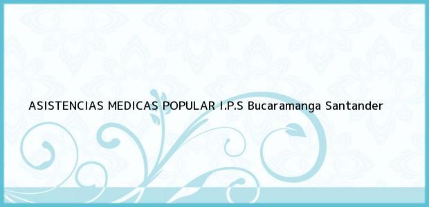 Teléfono, Dirección y otros datos de contacto para Asistencias Médicas Popular I.p.s., Bucaramanga, Santander, Colombia