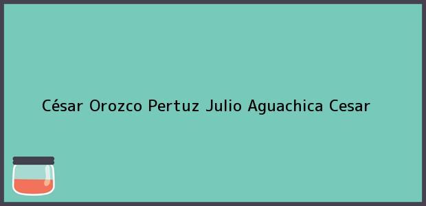 Teléfono, Dirección y otros datos de contacto para César Orozco Pertuz Julio, Aguachica, Cesar, Colombia