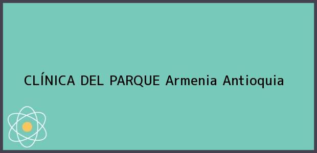 Teléfono, Dirección y otros datos de contacto para CLÍNICA DEL PARQUE, Armenia, Antioquia, Colombia
