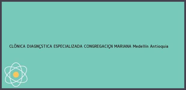 Teléfono, Dirección y otros datos de contacto para CLÖNICA DIAGNÇSTICA ESPECIALIZADA CONGREGACIÇN MARIANA, Medellín, Antioquia, Colombia