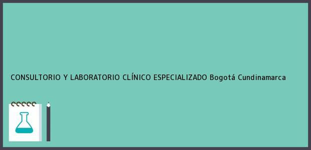 Teléfono, Dirección y otros datos de contacto para CONSULTORIO Y LABORATORIO CLÍNICO ESPECIALIZADO, Bogotá, Cundinamarca, Colombia